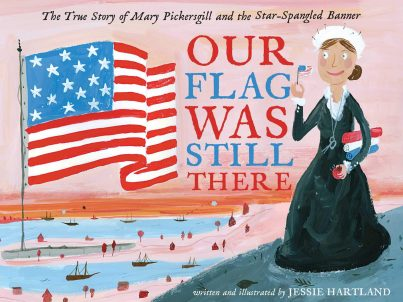 Our Flag Was Still There- The True Story of Mary Pickersgill and the Star-Spangled Banner